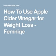 How To Use Apple Cider Vinegar for Weight Loss - Femniqe