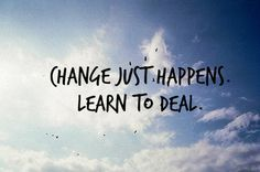 Change just happens learn to deal.
