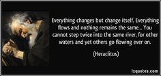Everything changes but change itself. Everything flows and nothing remains the same... You cannot step twice into the same river, for other waters and yet others go flowing ever on. (Heraclitus) #quotes #quote #quotations #Heraclitus