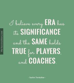 I believe every era has its ........ Find more Sachin tendulkar quotes http://successstory.com/quotes #sachintendulkarquotes #lifequotes #playerquotes #crickterquotes