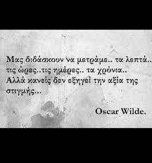 Oscar Wilde - Μας διδάσκουν να μετράμε τα λεπτά, τις ώρες, τις ημέρες, τα χρόνια. Αλλά κανείς δεν εξηγεί την αξία της στιγμής