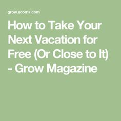How to Take Your Next Vacation for Free (Or Close to It) - Grow Magazine