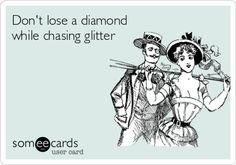 Dont lose a diamond while chasing glitter.