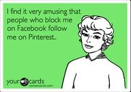 I find it very amusing that people who block me on Facebook follow me on Pinterest....AND then they stalk FB and pin stupid ecards PROVING they stalk your FB! Passive Aggressive is an understatement! Psychotic, Jealous, Creepy, NO Real FRIENDS and nothing better to do but stalk someone who you wish you could be!! Enjoy my sloppy seconds...they were nasty anyway!