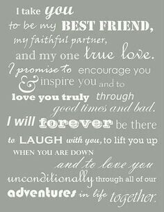I TAKE U... to Be My BEST Friend ~ My FAITHFUL Partner ~ My 1 TRUE Love... I PROMISE to Encourage U ~ INSPIRE U ~ To LOVE U TRULY Through GOOD Times + BAD... I WILL Forever Be There to LAUGH w/U ~ To LIFT U UP When U Are Down ~ To LOVE U UNconditionally Through ALL of OUR Adventures in LIFE... TOGETHER