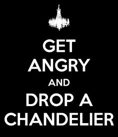 get angry and drop a chandelier!