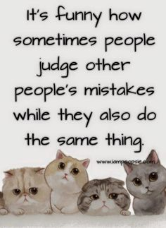 It's funny how sometimes people judge other peoples mistakes while they also do the same thing.