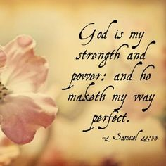 2 Samuel 22:33 ~ God is my strength and power; and He makes my way perfect...
