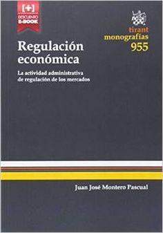 Regulación económica : la actividad administrativa de regulación de los mercados / Juan José Montero Pascual