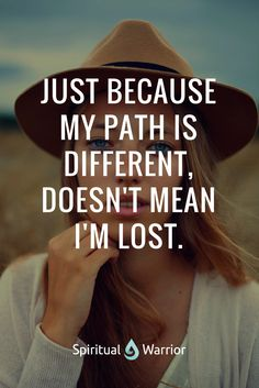 Just because my path is different, doesn't mean i'm lost. Do you have a different path too?