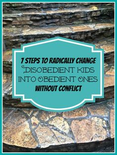 7 Steps To Radically Change Disobedient Kids Into Obedient Ones Without Conflict