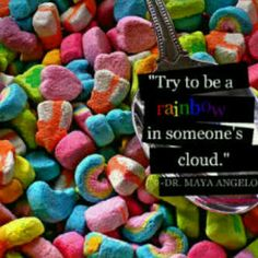try to be a rainbow in soemone's cloud