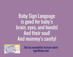 Baby Sign Language  is good for baby's  brain, eyes, and hands! And their soul!  And mommy's sanity! / Get my newsletter to learn more! sign4baby.com