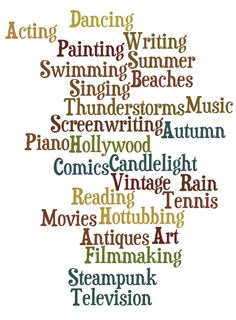 Things I Live For: Dancing Acting Writing Painting Screenwriting Hollywood Singing Beaches Swimming Thunderstorms Autumn Piano Candlelight Comics Vintage Rain Reading Tennis Movies Hottubbing Antiques Art Filmmaking Steampunk Television Summer