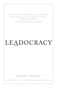 """Read """"Leadocracy: Hiring More Great Leaders (Like You) into Government"""" by Geoff Smart available from Rakuten Kobo. Do you think your life will get better in the future? Geoff Smart had some doubts. He saw what you seehow broken governm."""