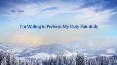 """The Hymn of Life Experience """"I'm Willing to Perform My Duty Faithfully"""" . Praise Songs, Praise God, The Descent, Till Death, Righteousness, Holy Spirit, True Love, Real Life, Faith"""