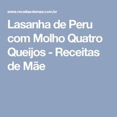 Lasanha de Peru com Molho Quatro Queijos - Receitas de Mãe