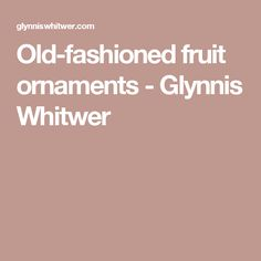 Old-fashioned fruit ornaments - Glynnis Whitwer