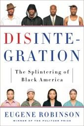 In his groundbreaking book, Disintegration, Pulitzer-Prize winning columnist Eugene Robinson argues that over decades of desegregation, affirmative action, and immigration, the concept of Black America has shattered. Instead of one black America, now there are four:  • a Mainstream middle-class  • a small Transcendent elite  • a large, Abandoned minority with [little] hope of escaping poverty and dysfunction  • and two newly Emergent groups—individuals of mixed-race and recent black…