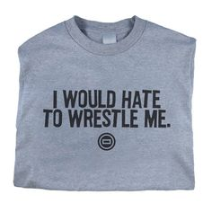 Worldwide Sport Supply I Would Hate To Wrestle Me T-Shirt