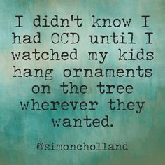 I hate when people throw around real disorders, like OCD. But I just had to share. It's not just kids... It's anybody. I'm freakishly particular about ornaments lol.