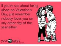 """If you're sad about being along on Valentine's Day, just remember that nobody loves you on any other day of the year either.""  Your eCards"