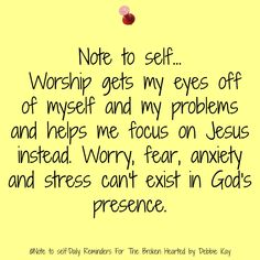 Note to self… Worship gets my eyes off of myself and my problems and helps me focus on Jesus instead. Worry, fear, anxiety and stress can't exist inGod's presence.