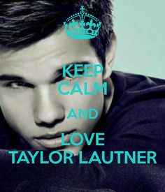 KEEP CALM AND LOVE TAYLOR LAUTNER
