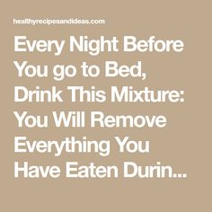 Every Night Before You go to Bed, Drink This Mixture: You Will Remove Everything You Have Eaten During The Day Because it Melts Fat For Full 8 Hours