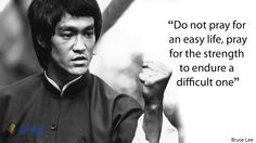 """Do not pray for an easy life, pray for the strength to endure a difficult one""  -Bruce Lee-"