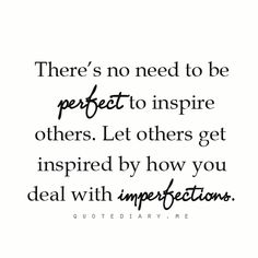 There's No Need To Be Perfect To Inspire Others. Let Others Get Inspired By How You deal With Imperfections.