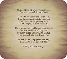 "Do Not Stand at my Grave and Weep - Mary Elizabeth Frye Used as a poem about death, I first heard it by ""Mrs.mccluskey"" on an episode of ""Desperate Housewives"" and loved it."