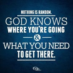 Nothing Is Random. GOD KNOWS WHERE YOUR GOING & WHAT YOU NEED TO GET THERE. Joel Osteen