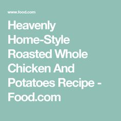 Heavenly Home-Style Roasted Whole Chicken And Potatoes Recipe - Food.com