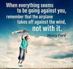 """When everything seems to be going against you, remember that the airplane takes off against the wind, not with it"" - Henry Ford"