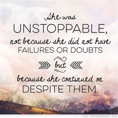 She was unstoppable not because she did not have failures or doubts but because she continued on despite them