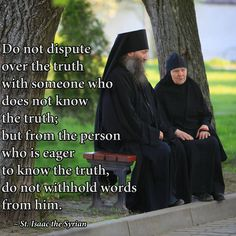 Do not dispute over the truth with someone who does not know the truth; but from the person who is eager to know the truth, do not withhold words from him.   St. Isaac the Syrian
