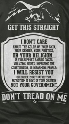 I don't care about the color of your skin, your gender, your politics, or your religion...If you support raising taxes, violating rights, bypassing the Constitution, or disarming people- I WILL RESIST YOU. Obedience is not patriotism. Patriotism is love of your country not your government. DON'T TREAD ON ME.