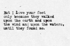 But I love your feet only because they walked upon the earth and upon the wind and upon the waters, until they found me -- pablo neruda- I love those feet too! Poetry Quotes, Words Quotes, Wise Words, Me Quotes, Sayings, Neruda Quotes, Prayer Quotes, Crush Quotes, Wisdom Quotes