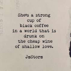 """""""She's s strong cup of black coffee in a world that is drunk on the cheap wine of shallow love."""" - JmStorm"""
