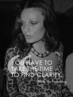 """You have to take the time to find clarity."" - Diane Von Furstenberg"