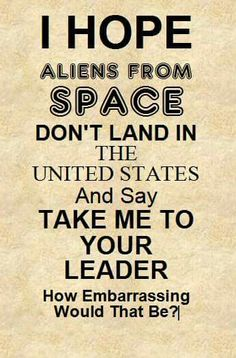 """I hope aliens from space don't land in the United States and say, """"Take me to your leader.""""  How embarrassing would that be?"""