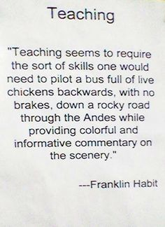 """Franklin Habit knows that teaching is easy - all you need are the skills you'd need to """"pilot a bus full of live chickens, backwards, with no brakes, down a rock road through the Andes, while providing colorful and informative commentary on the scenery."""""""