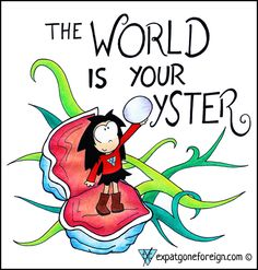 The World is your Oyster : )