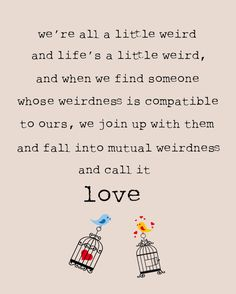 we are all a little weird, and life's a little weird, and when we find someone whose weirdness is compatible with ours, we join up with them and fall into mutual weirdness and call it love.