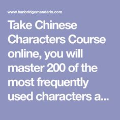 Take Chinese Characters Course online, you will master 200 of the most frequently used characters after the completion of our Chinese Characters course.