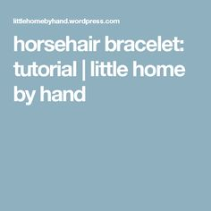 horsehair bracelet: tutorial | little home by hand