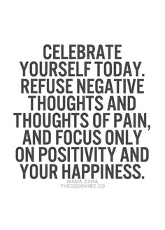 Celebrate yourself today. Refuse negative thoughts and thoughts of pain, and focus only on positivity and your happiness. Great Quotes, Quotes To Live By, Me Quotes, Motivational Quotes, Positive Words, Positive Thoughts, Positive Quotes, Positive Mindset, Negative Thoughts