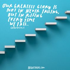 """Our greatest glory is not in never falling, but in rising every time we fall."" - Confucius"
