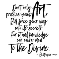 Don't only practice your art, but force your way into its secrets- For it and knowledge can raise men to the Divine ~ Beethoven